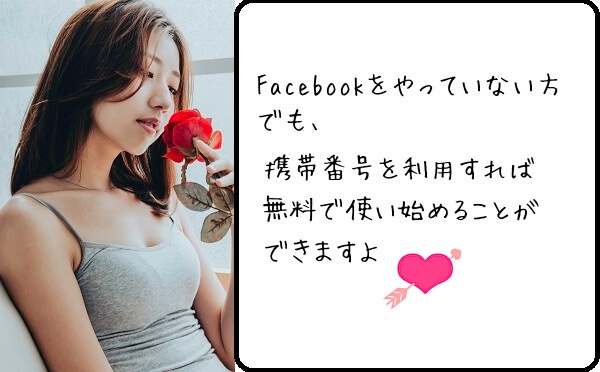 Facebookをやっていない方でも、携帯番号を利用すれば無料で使い始めることができますよ